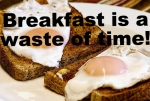 Why Breakfast is the Biggest Waste of Time in The World